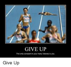 Failure Meme - give up the only constant in your many failures is you give up