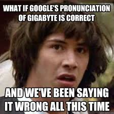 Memes Pronunciation - what if google s pronunciation of gigabyte is correct and we ve been