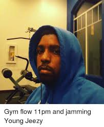 Gym Flow Meme - gym flow 11pm and jamming young jeezy young jeezy meme on me me
