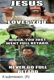 Full Retard Meme - udesus loves ya nigga you just went full retard never go full retard