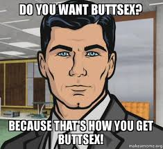 Butt Sex Meme - do you want buttsex because that s how you get buttsex archer