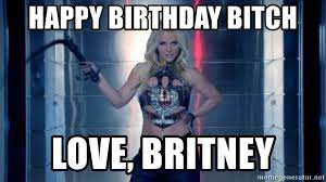Happy Birthday Bitch Meme - happy birthday bitch love britney britney spears work bitch