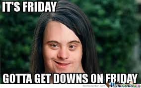 Downs Memes - gotta get downs on friday coolnfunny
