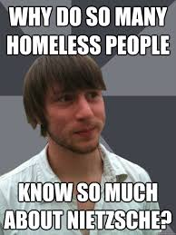 Nietzsche Meme - why do so many homeless people know so much about nietzsche