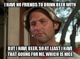 No Friends Meme - no friends but beer 9gag