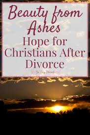 from ashes beauty from ashes for christians after divorce so
