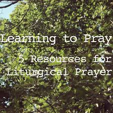 learning to pray 5 resources for liturgical prayer stories u0026 thyme