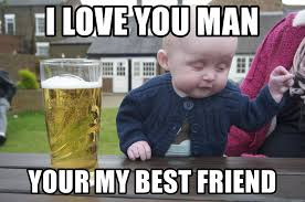 i love you man your my best friend drunk baby 1 meme generator