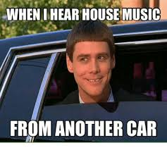 House Music Memes - when ihear house music from another car car meme on esmemes com