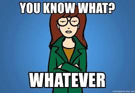 Daria Meme - you know what whatever apathetic daria meme generator