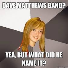 Dave Matthews Band Meme - amazing dave matthews band meme dave matthews band yea but what