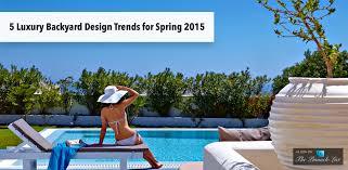 Back Yard Design 5 Luxury Backyard Design Trends For Spring 2015 The List