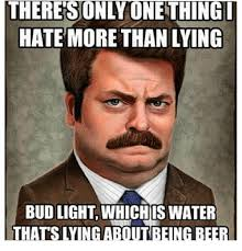 Bud Light Meme - there son lyonethingi hate more thanlying bud light whichis water