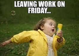 Friday Meme Pictures - leaving work on friday meme xyz