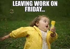 Friday Meme Pictures - leaving work on friday meme xyz