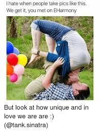 Eharmony Meme - i hate when people take pics like this we get it you met on eharmony