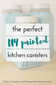 diy painted kitchen canisters embrace the perfect mess