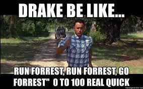 Drake Be Like Meme - drake be like run forrest run forrest go forrest 0 to 100