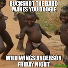 Friday Night Meme - buckshot the babd makes you boogie wild wings anderson friday night