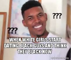 Black Guys Meme - when white girls start dating black guys and think they black now