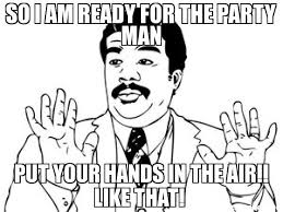 What Is Air Meme - so i am ready for the party man put your hands in the air like