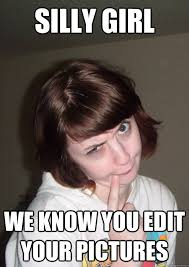 Edit Photo Meme - silly girl we know you edit your pictures silly girl quickmeme
