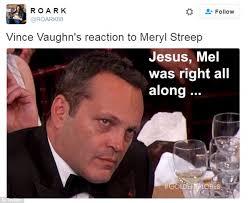 Vince Vaughn Meme - mel gibson and vince vaughn glare through meryl streep s golden