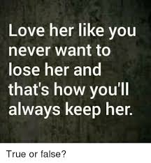 Love Memes For Her - love her like you never want to ose her and that s how you ll always