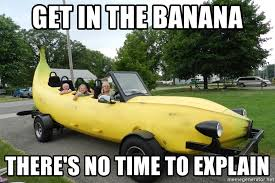 No Time To Explain Meme - get in the banana there s no time to explain banana car meme