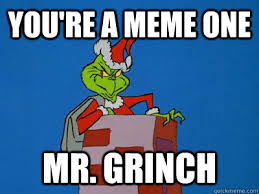 Grinch Meme - you re a meme one mr grinch the grinch quickmeme