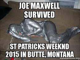 Montana Meme - joe maxwell survived st patricks weeknd 2015 in butte montana joe