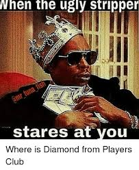 Players Club Meme - when the ugly stripper stares at you where is diamond from players