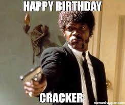 Cracker Memes - happy birthday cracker meme say that again i dare you 50359
