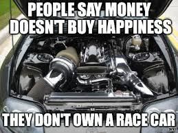 Race Car Meme - people say money doesn t buy happiness they don t own a race car