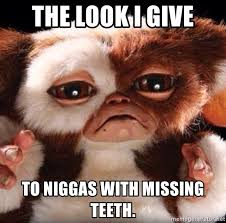 Missing Teeth Meme - the look i give to niggas with missing teeth gizmo meme meme