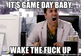 Game Day Meme - it s game day baby wake the fuck up ari gold law meme generator