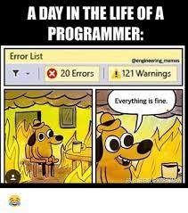 Everything Is Fine Meme - aday in the life ofa programmer error list memes t i 20 errors i