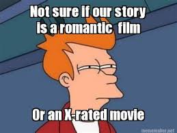 Xrated Memes - meme maker not sure if our story is a romantic film or an x