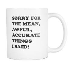 novelty coffee mug with the saying sorry for the mean awful