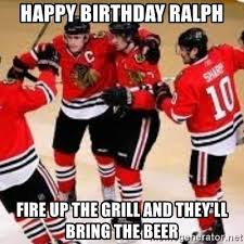 Blackhawks Meme - happy birthday ralph fire up the grill and they ll bring the beer