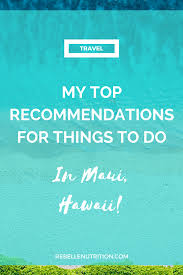 my top recommendations for things to do in maui hawaii u2014 rebelle