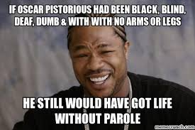 Deaf Meme - oscar pistorious had been black blind deaf dumb with with no