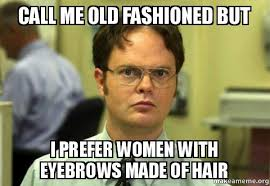 Eyebrows Meme - call me old fashioned but i prefer women with eyebrows made of hair