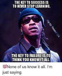 Just Saying Meme - the key to success is to never stop learning the key to