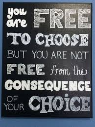 you are free to choose but you are not free from the consequence