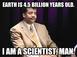 Tyson Meme - earth is 4 5 billion years old i am a scientist man annoyed