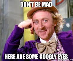 Googly Eyes Meme - don t be mad here are some googly eyes willy wonka sarcasm meme