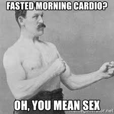 fasted morning cardio oh you mean sex overly manlyman meme