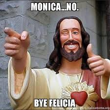 monica no bye felicia monica and felicia make a meme