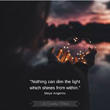 nothing can dim the light that shines from within nothing can dim the light which shines from within maya angelou